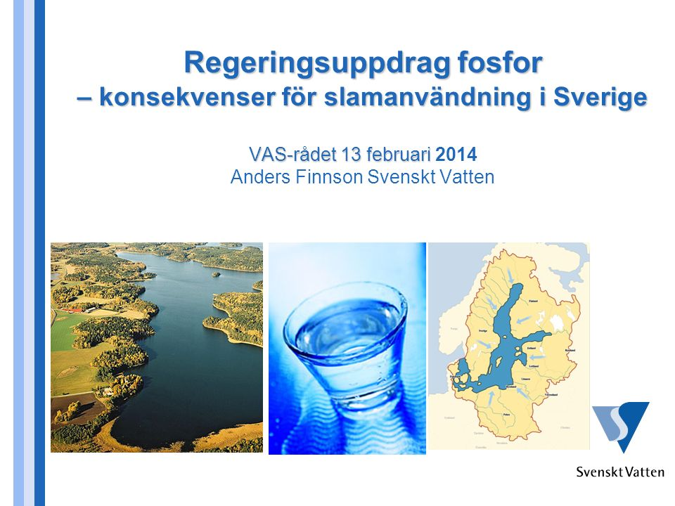 Regeringsuppdrag fosfor – konsekvenser för slamanvändning i Sverige VAS-rådet 13 februari Regeringsuppdrag fosfor – konsekvenser för slamanvändning i Sverige VAS-rådet 13 februari 2014 Anders Finnson Svenskt Vatten