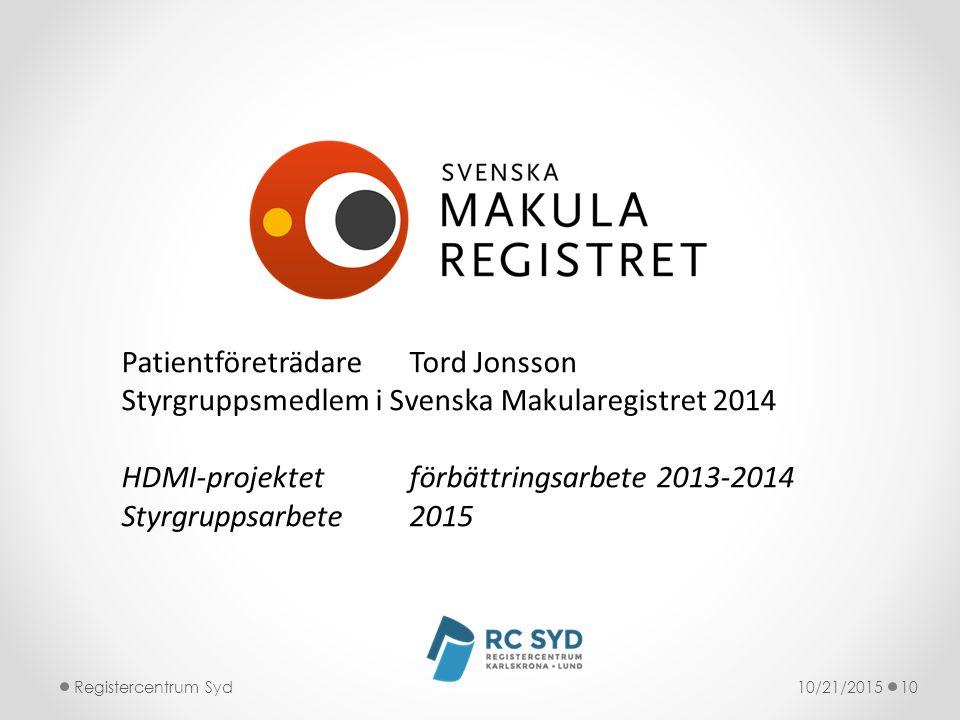 10/21/2015Registercentrum Syd10 PatientföreträdareTord Jonsson Styrgruppsmedlem i Svenska Makularegistret 2014 HDMI-projektetförbättringsarbete 2013-2014 Styrgruppsarbete2015