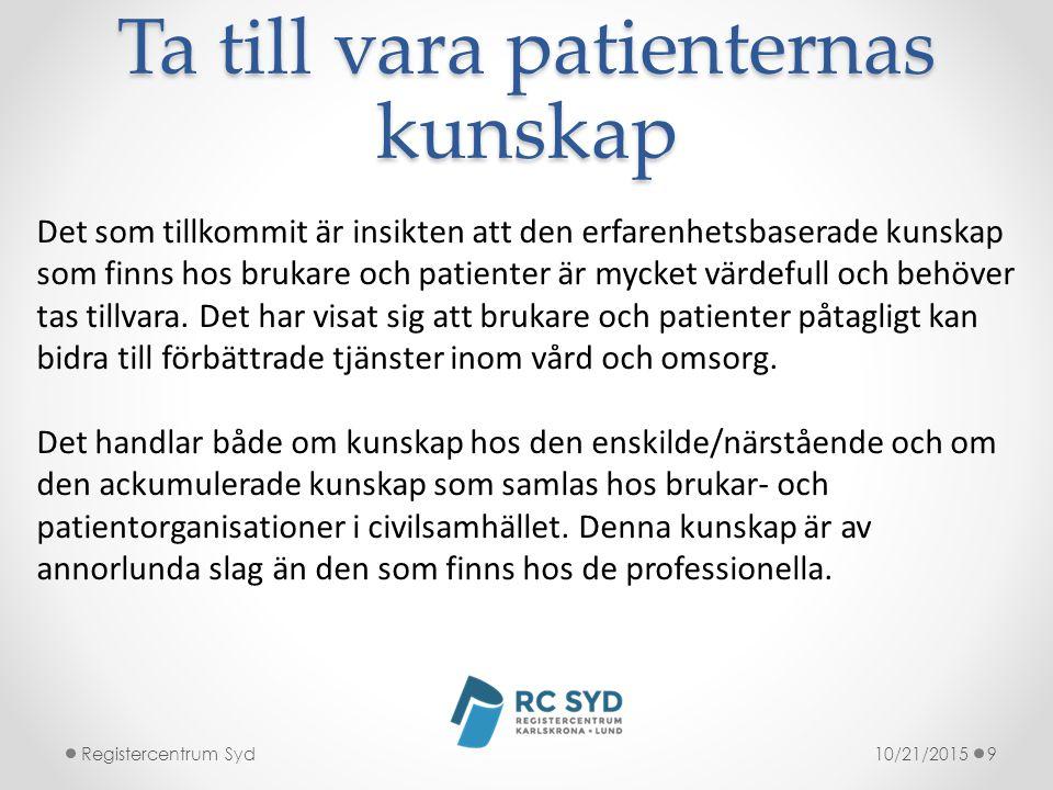 Ta till vara patienternas kunskap 10/21/2015Registercentrum Syd9 Det som tillkommit är insikten att den erfarenhetsbaserade kunskap som finns hos brukare och patienter är mycket värdefull och behöver tas tillvara.