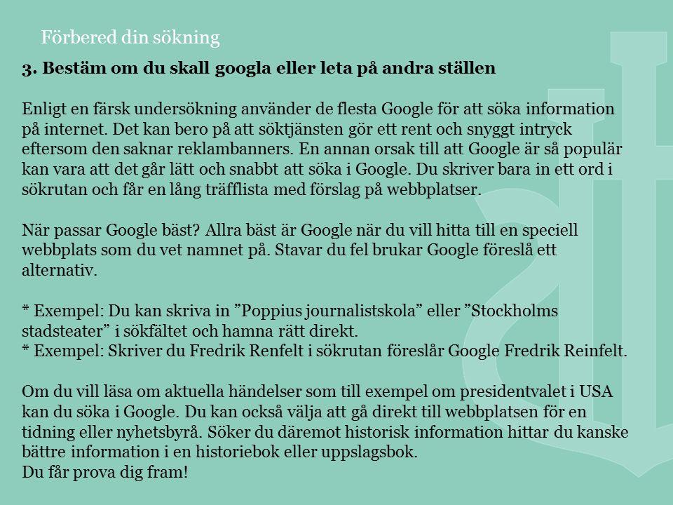 Förbered din sökning 3. Bestäm om du skall googla eller leta på andra ställen Enligt en färsk undersökning använder de flesta Google för att söka info
