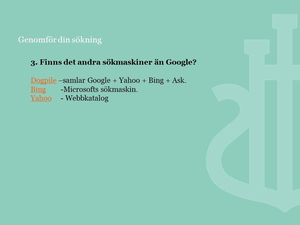 Genomför din sökning 3. Finns det andra sökmaskiner än Google? DogpileDogpile –samlar Google + Yahoo + Bing + Ask. BingBing-Microsofts sökmaskin. Yaho