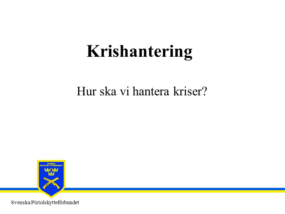 Svenska Pistolskytteförbundet Krishantering Hur ska vi hantera kriser