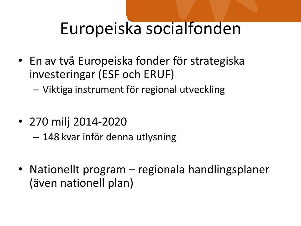 Europeiska socialfonden En av två Europeiska fonder för strategiska investeringar (ESF och ERUF) – Viktiga instrument för regional utveckling 270 milj 2014-2020 – 148 kvar inför denna utlysning Nationellt program – regionala handlingsplaner (även nationell plan)