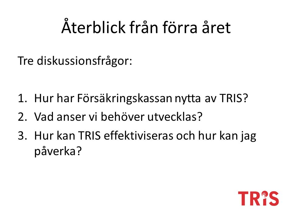 Återblick från förra året Tre diskussionsfrågor: 1.Hur har Försäkringskassan nytta av TRIS.