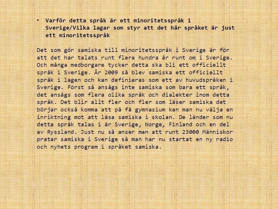 Varför detta språk är ett minoritetsspråk i Sverige/Vilka lagar som styr att det här språket är just ett minoritetsspråk Det som gör samiska till minoritetsspråk i Sverige är för att det har talats runt flera hundra år runt om i Sverige.