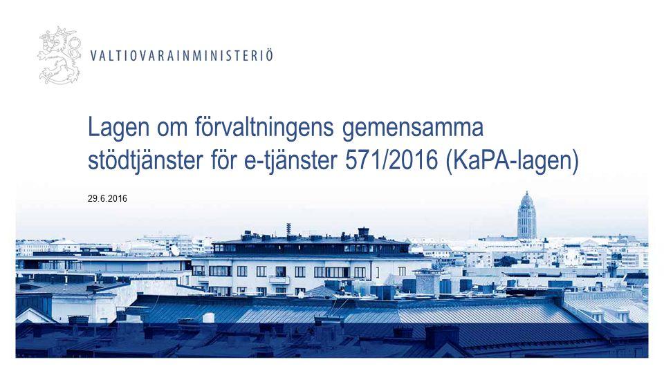 Lagen om förvaltningens gemensamma stödtjänster för e-tjänster 571/2016 (KaPA-lagen) 29.6.2016
