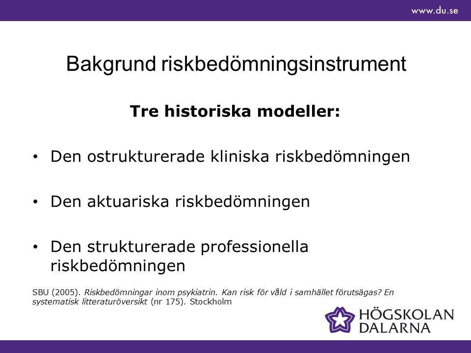 Bakgrund riskbedömningsinstrument Tre historiska modeller: Den ostrukturerade kliniska riskbedömningen Den aktuariska riskbedömningen Den strukturerade professionella riskbedömningen SBU (2005).