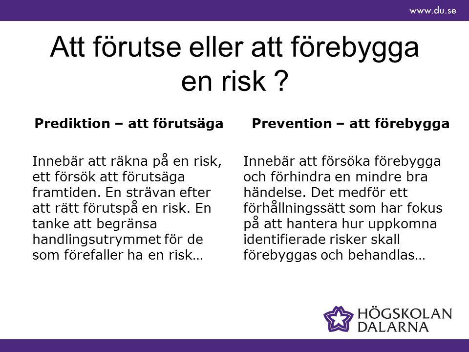 Att förutse eller att förebygga en risk ? Prediktion – att förutsäga Innebär att räkna på en risk, ett försök att förutsäga framtiden. En strävan efte