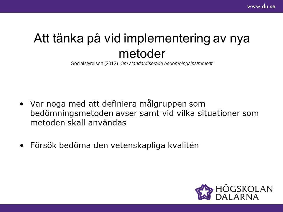 Att tänka på vid implementering av nya metoder Socialstyrelsen (2012). Om standardiserade bedömningsinstrument Var noga med att definiera målgruppen s