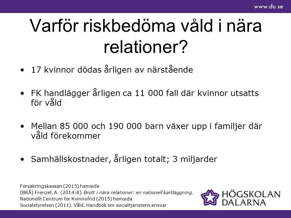 Varför riskbedöma våld i nära relationer? 17 kvinnor dödas årligen av närstående FK handlägger årligen ca 11 000 fall där kvinnor utsatts för våld Mel