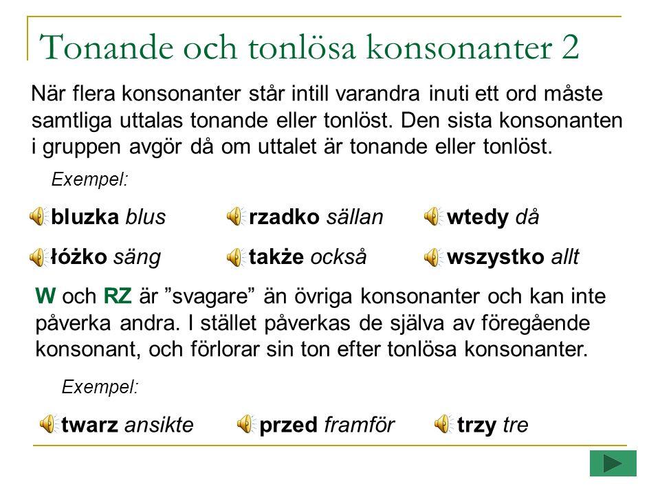 Tonande och tonlösa konsonanter Vissa konsonanter förekommer i par om tonande och tonlösa: Tonandebdgwzdzźdźż/rzdż Tonlösaptkfscśćszcz De tonande konsonanterna förlorar sin ton sist i ord.