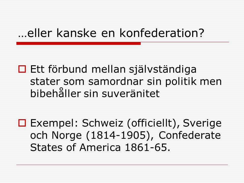 …eller kanske en konfederation?  Ett förbund mellan självständiga stater som samordnar sin politik men bibehåller sin suveränitet  Exempel: Schweiz
