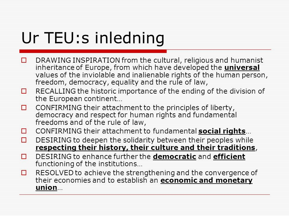 Ur TEU:s inledning (forts.)  DETERMINED to promote economic and social progress for their peoples, taking into account the principle of sustainable development… RESOLVED to establish a citizenship common to nationals of their countries, RESOLVED to implement a common foreign and security policy including the progressive framing of a common defence policy…thereby reinforcing the European identity and its independence in order to promote peace, security and progress in Europe and in the world, RESOLVED to facilitate the free movement of persons, while ensuring the safety and security of their peoples… RESOLVED to continue the process of creating an ever closer union among the peoples of Europe, in which decisions are taken as closely as possible to the citizen in accordance with the principle of subsidiarity…