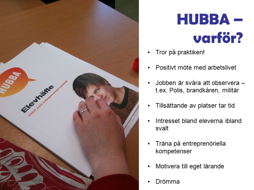 HUBBA – varför? Tror på praktiken! Positivt möte med arbetslivet Jobben är svåra att observera – t.ex. Polis, brandkåren, militär Tillsättande av plat