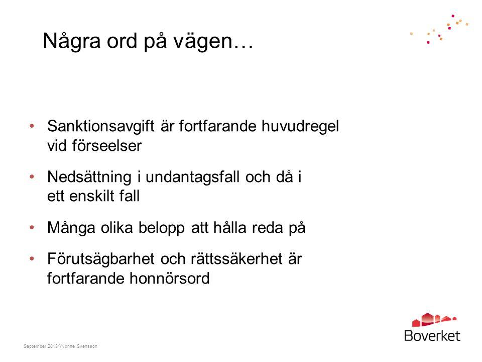 Några ord på vägen… Sanktionsavgift är fortfarande huvudregel vid förseelser Nedsättning i undantagsfall och då i ett enskilt fall Många olika belopp att hålla reda på Förutsägbarhet och rättssäkerhet är fortfarande honnörsord September 2013/Yvonne Svensson