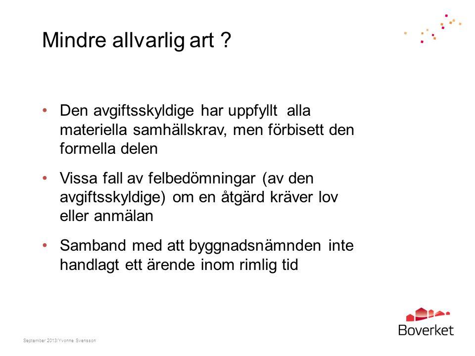Sammanfattning Huvudregel är att sanktionsavgift ska tas ut enligt fastställda belopp i PBF Nedsättning endast i undantagsfall och endast i enskilda fall I lag bestämt att nedsättning får ske till hälften eller en fjärdedel (minskar risken för skönsmässiga bedömningar) Total befrielse från avgift – ingen ändring September 2013/Yvonne Svensson