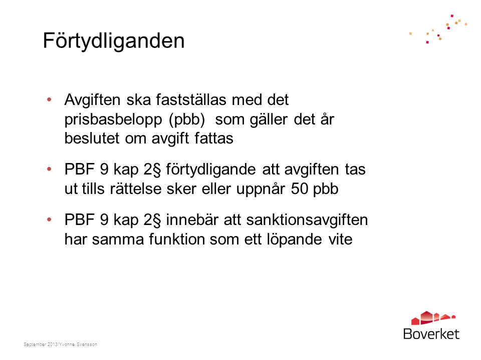 Förtydliganden Avgiften ska fastställas med det prisbasbelopp (pbb) som gäller det år beslutet om avgift fattas PBF 9 kap 2§ förtydligande att avgiften tas ut tills rättelse sker eller uppnår 50 pbb PBF 9 kap 2§ innebär att sanktionsavgiften har samma funktion som ett löpande vite September 2013/Yvonne Svensson