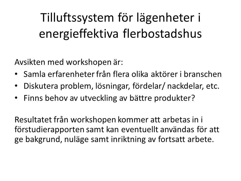 Tilluftssystem för lägenheter i energieffektiva flerbostadshus Avsikten med workshopen är: Samla erfarenheter från flera olika aktörer i branschen Diskutera problem, lösningar, fördelar/ nackdelar, etc.