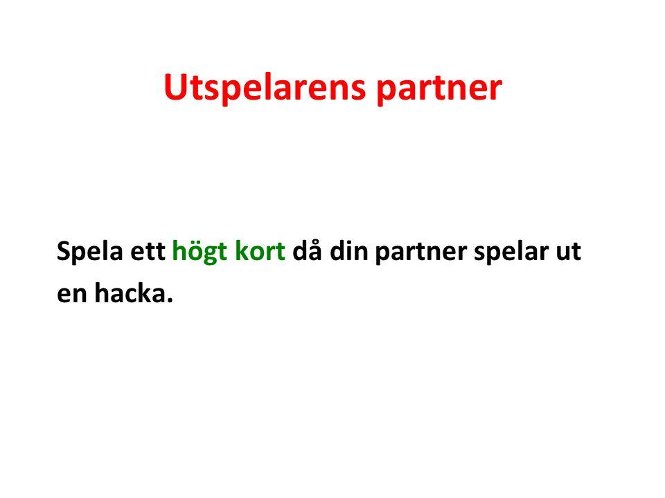 Utspelarens partner Spela ett högt kort då din partner spelar ut en hacka.