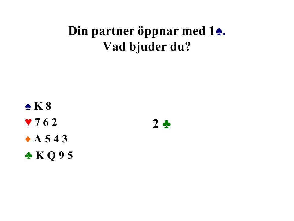 Din partner öppnar med 1♠. Vad bjuder du? ♠ K 8 ♥ 7 6 2 ♦ A 5 4 3 ♣ K Q 9 5 2 ♣