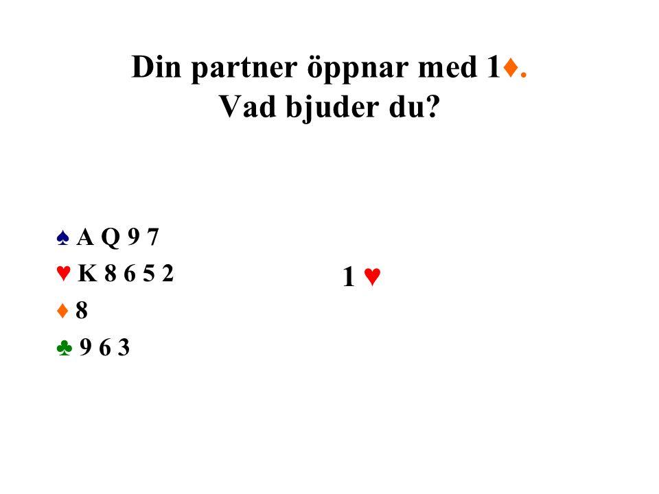Din partner öppnar med 1♦. Vad bjuder du? ♠ A Q 9 7 ♥ K 8 6 5 2 ♦ 8 ♣ 9 6 3 1 ♥