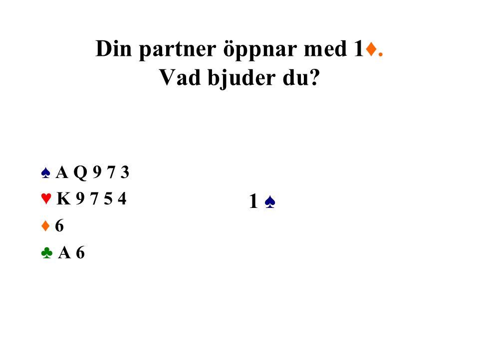 Din partner öppnar med 1♦. Vad bjuder du? ♠ A Q 9 7 3 ♥ K 9 7 5 4 ♦ 6 ♣ A 6 1 ♠