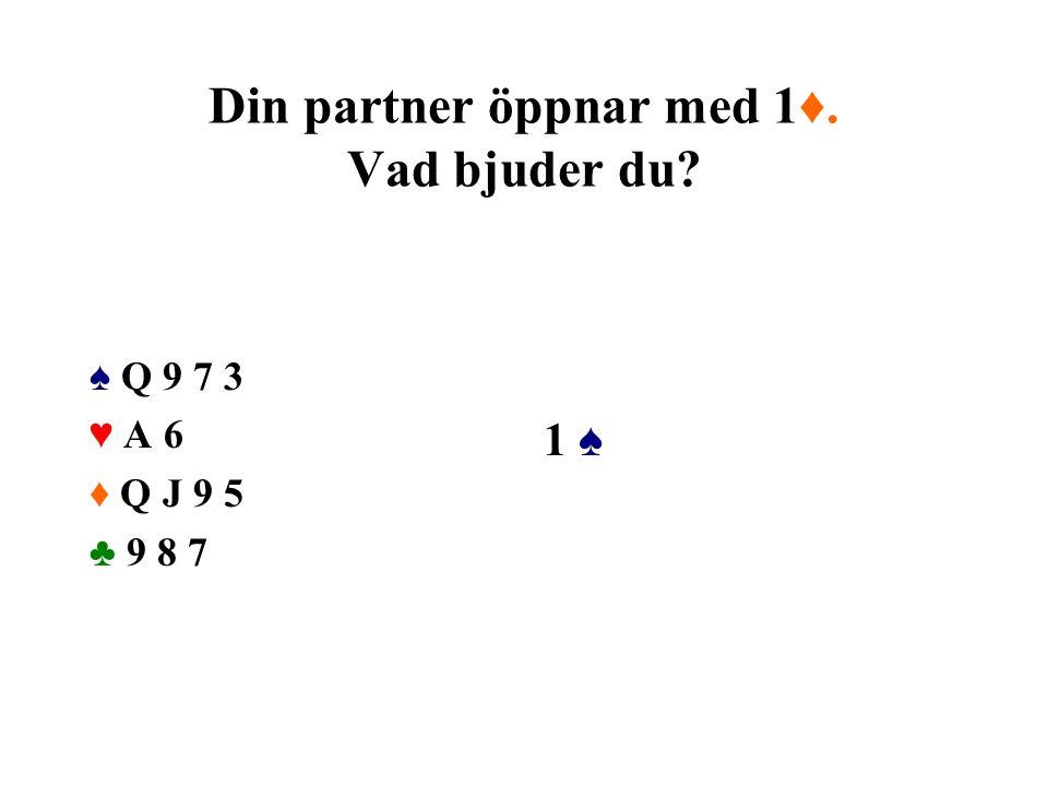 Din partner öppnar med 1♦. Vad bjuder du? ♠ Q 9 7 3 ♥ A 6 ♦ Q J 9 5 ♣ 9 8 7 1 ♠