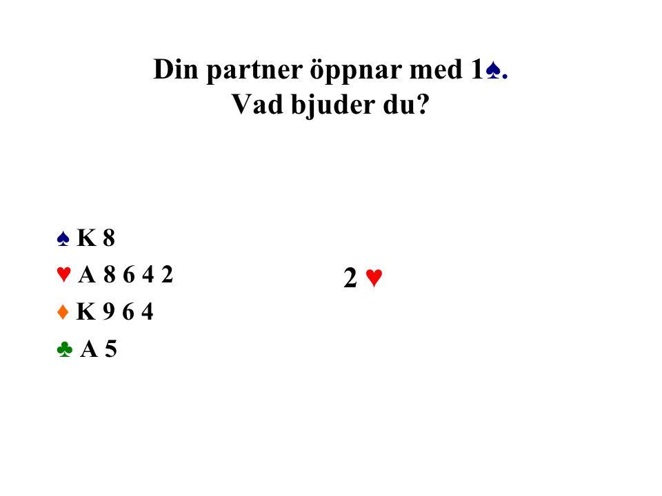 Din partner öppnar med 1♠. Vad bjuder du? ♠ K 8 ♥ A 8 6 4 2 ♦ K 9 6 4 ♣ A 5 2 ♥