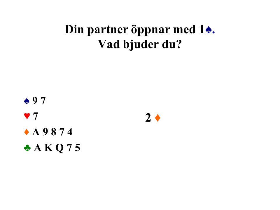 Din partner öppnar med 1♠. Vad bjuder du? ♠ 9 7 ♥ 7 ♦ A 9 8 7 4 ♣ A K Q 7 5 2 ♦