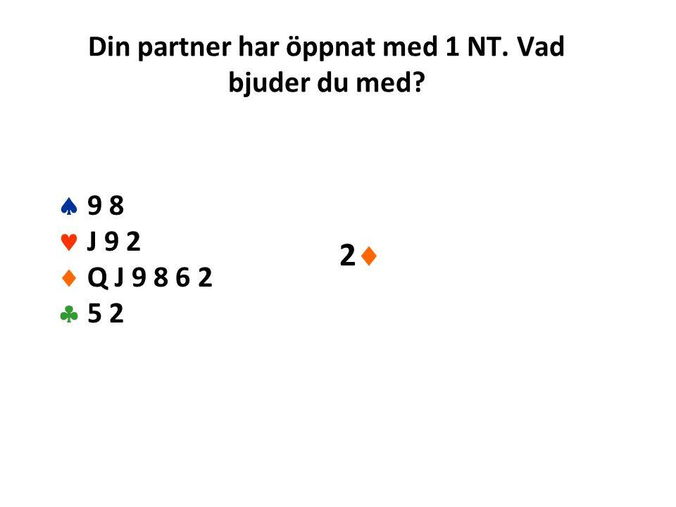 Din partner har öppnat med 1 NT. Vad bjuder du med  9 8 J 9 2  Q J 9 8 6 2  5 2 22