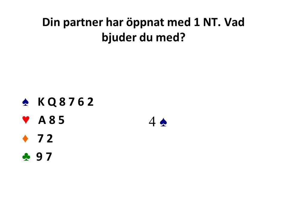 Din partner har öppnat med 1 NT. Vad bjuder du med? ♠ K Q 8 7 6 2 ♥ A 8 5 ♦ 7 2 ♣ 9 7 4 ♠