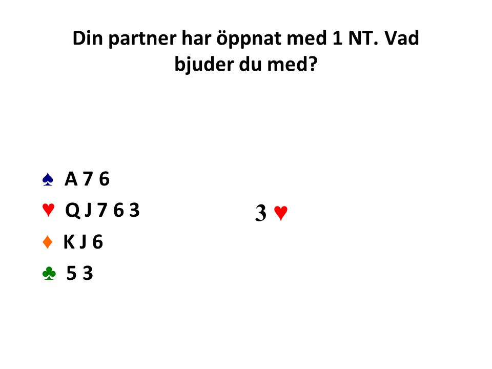 Din partner har öppnat med 1 NT. Vad bjuder du med? ♠ A 7 6 ♥ Q J 7 6 3 ♦ K J 6 ♣ 5 3 3 ♥