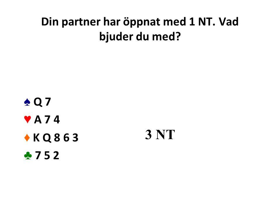 Din partner har öppnat med 1 NT. Vad bjuder du med? ♠ Q 7 ♥ A 7 4 ♦ K Q 8 6 3 ♣ 7 5 2 3 NT