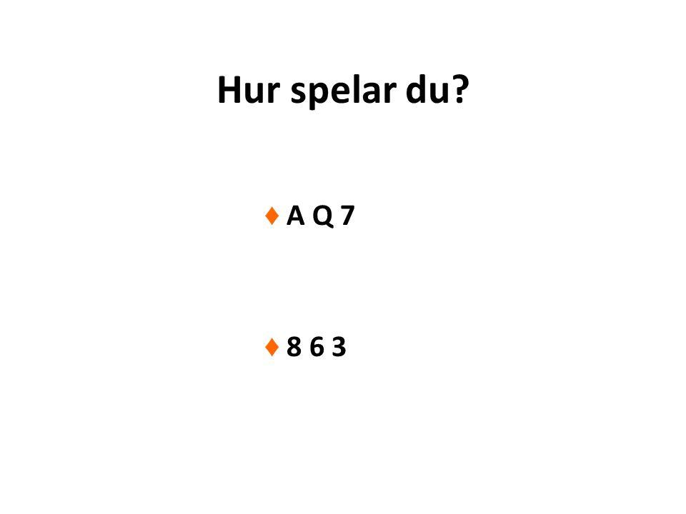 Hur spelar du? ♦ A Q 7 ♦ 8 6 3
