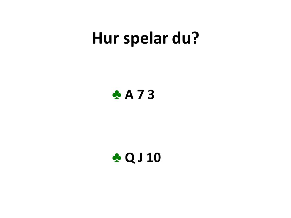 Hur spelar du? ♣ A 7 3 ♣ Q J 10