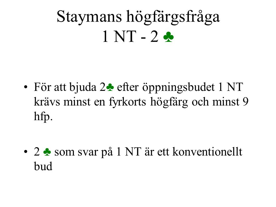 Staymans högfärgsfråga 1 NT - 2 ♣ För att bjuda 2♣ efter öppningsbudet 1 NT krävs minst en fyrkorts högfärg och minst 9 hfp. 2 ♣ som svar på 1 NT är e