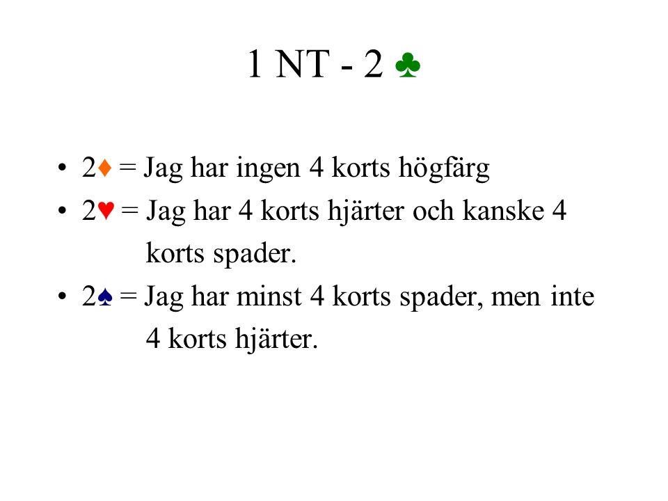 1 NT - 2 ♣ 2♦ = Jag har ingen 4 korts högfärg 2♥ = Jag har 4 korts hjärter och kanske 4 korts spader. 2♠ = Jag har minst 4 korts spader, men inte 4 ko