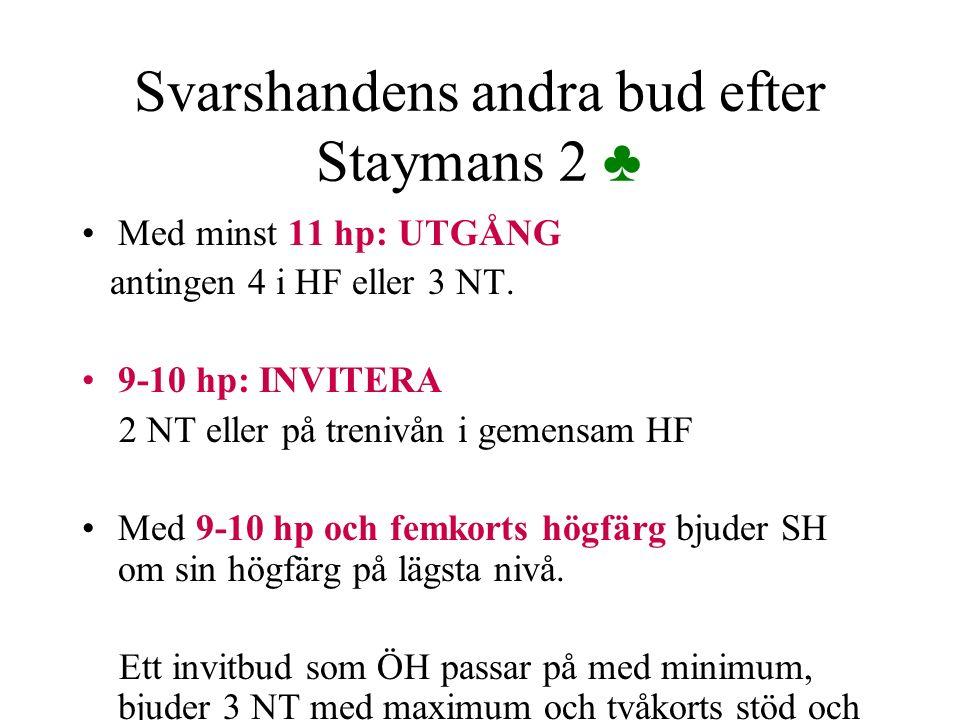 Svarshandens andra bud efter Staymans 2 ♣ Med minst 11 hp: UTGÅNG antingen 4 i HF eller 3 NT. 9-10 hp: INVITERA 2 NT eller på trenivån i gemensam HF M