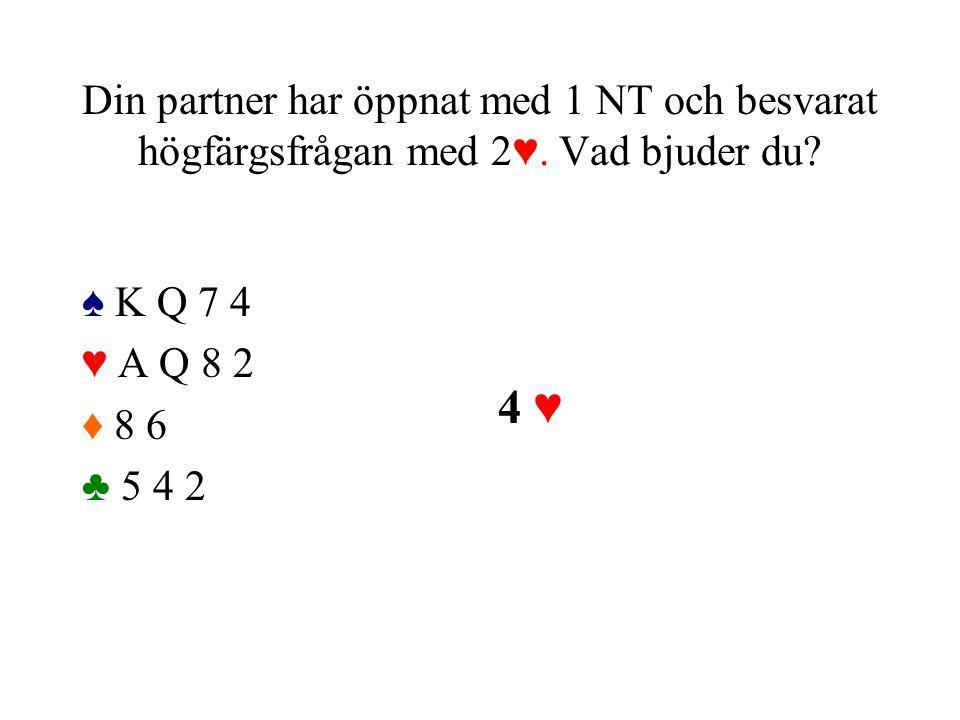 Din partner har öppnat med 1 NT och besvarat högfärgsfrågan med 2♥. Vad bjuder du? ♠ K Q 7 4 ♥ A Q 8 2 ♦ 8 6 ♣ 5 4 2 4 ♥