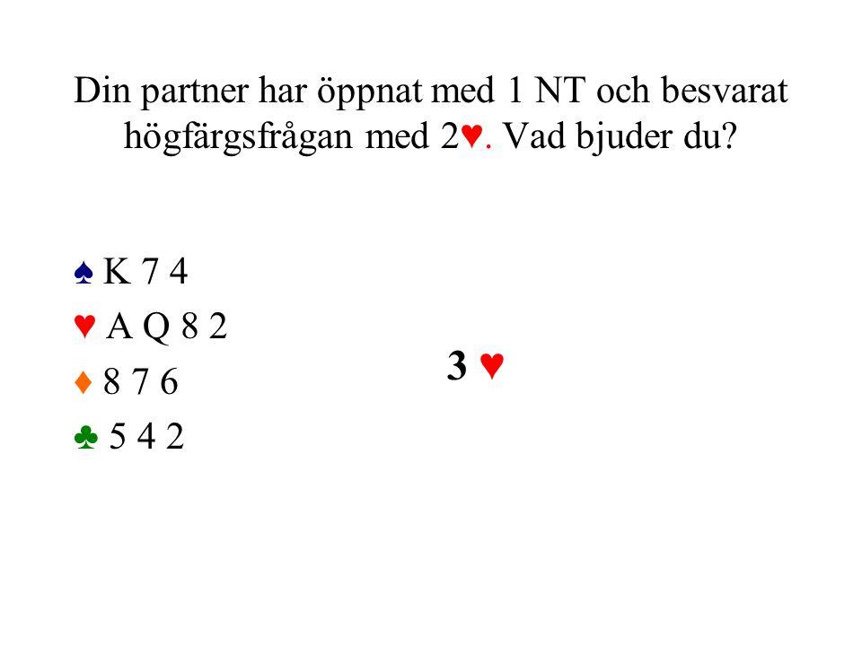 Din partner har öppnat med 1 NT och besvarat högfärgsfrågan med 2♥. Vad bjuder du? ♠ K 7 4 ♥ A Q 8 2 ♦ 8 7 6 ♣ 5 4 2 3 ♥