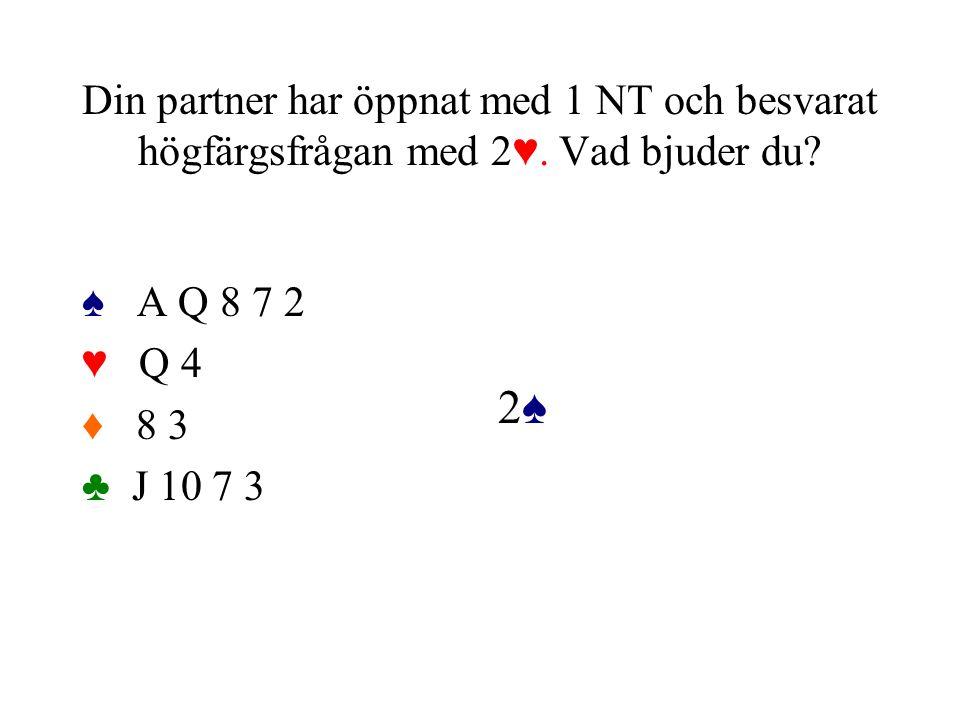 Din partner har öppnat med 1 NT och besvarat högfärgsfrågan med 2♥. Vad bjuder du? ♠ A Q 8 7 2 ♥ Q 4 ♦ 8 3 ♣ J 10 7 3 2♠2♠