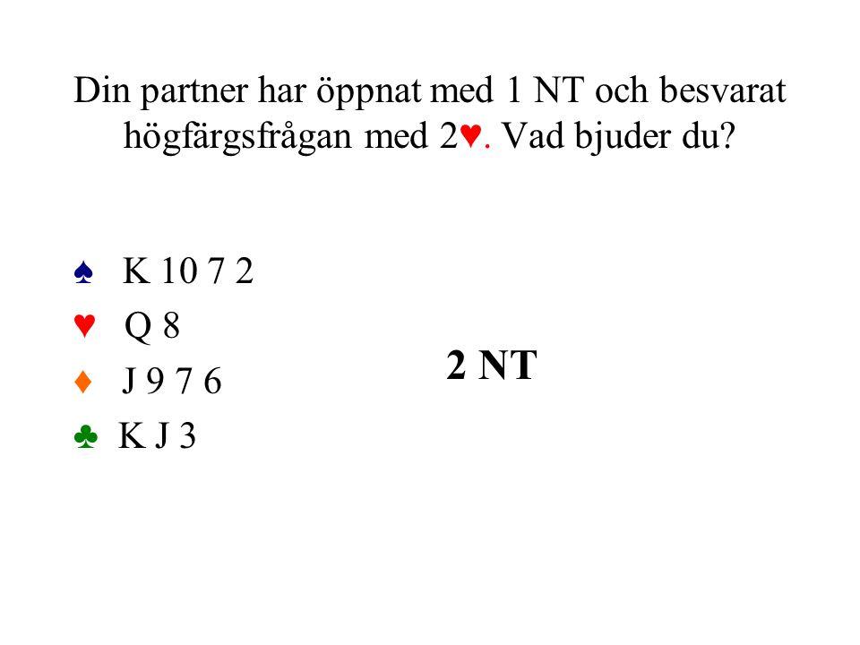 Din partner har öppnat med 1 NT och besvarat högfärgsfrågan med 2♥. Vad bjuder du? ♠ K 10 7 2 ♥ Q 8 ♦ J 9 7 6 ♣ K J 3 2 NT