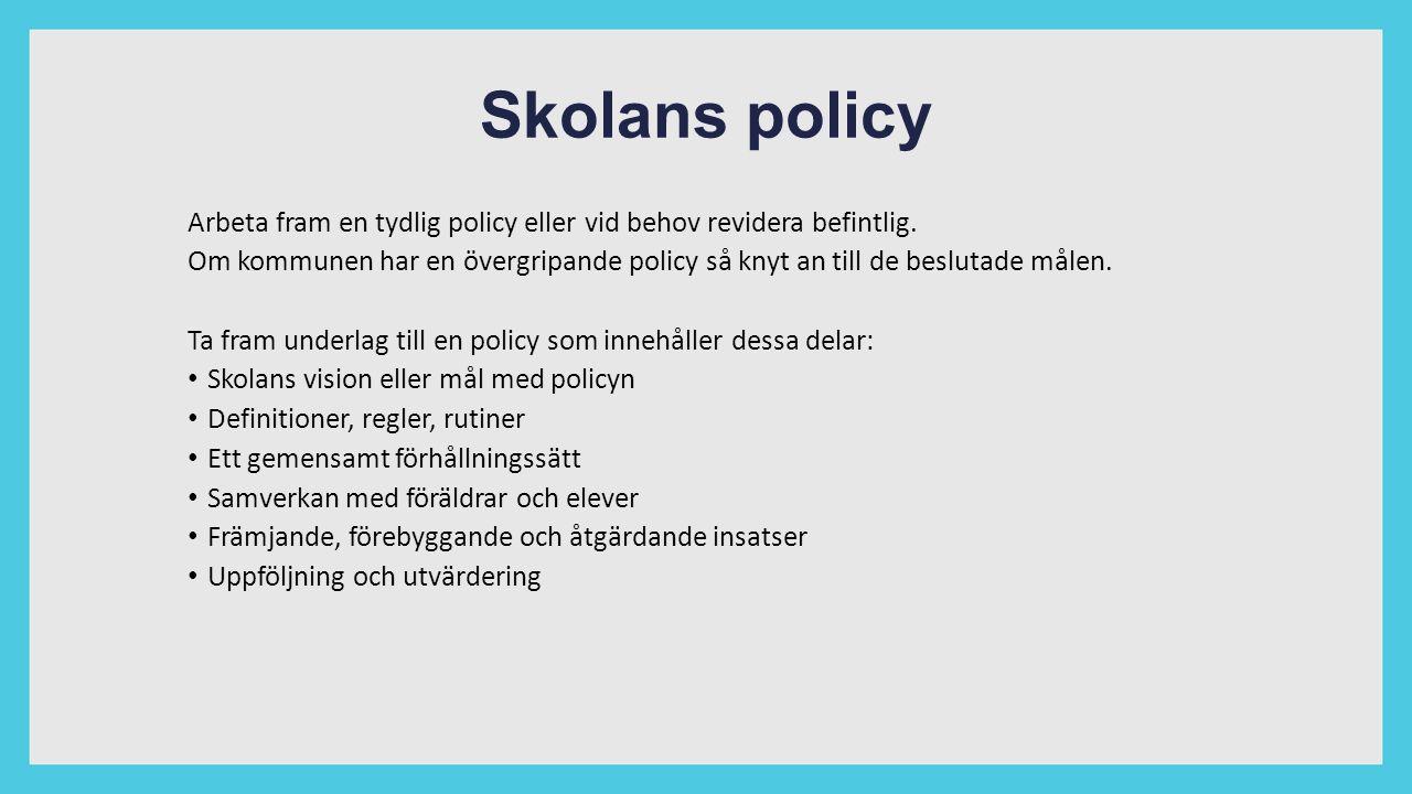 Skolans policy Arbeta fram en tydlig policy eller vid behov revidera befintlig. Om kommunen har en övergripande policy så knyt an till de beslutade må