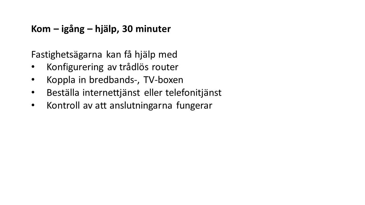 Kom – igång – hjälp, 30 minuter Fastighetsägarna kan få hjälp med Konfigurering av trådlös router Koppla in bredbands-, TV-boxen Beställa internettjänst eller telefonitjänst Kontroll av att anslutningarna fungerar