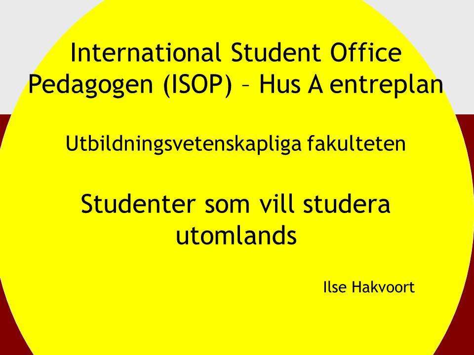International Student Office Pedagogen (ISOP) – Hus A entreplan Utbildningsvetenskapliga fakulteten Studenter som vill studera utomlands Ilse Hakvoort