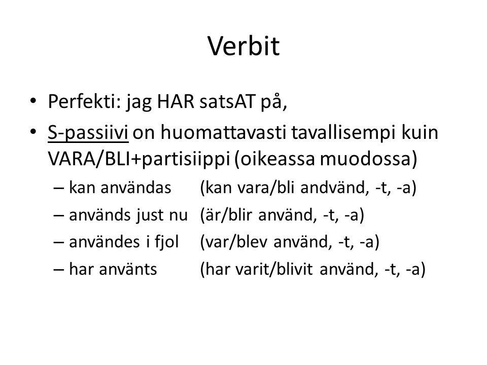 Verbit Perfekti: jag HAR satsAT på, S-passiivi on huomattavasti tavallisempi kuin VARA/BLI+partisiippi (oikeassa muodossa) – kan användas(kan vara/bli andvänd, -t, -a) – används just nu (är/blir använd, -t, -a) – användes i fjol (var/blev använd, -t, -a) – har använts(har varit/blivit använd, -t, -a)