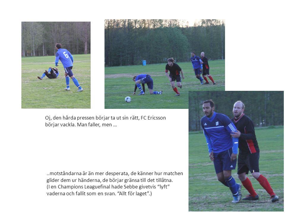 Oj, den hårda pressen börjar ta ut sin rätt, FC Ericsson börjar vackla. Man faller, men …..motståndarna är än mer desperata, de känner hur matchen gli