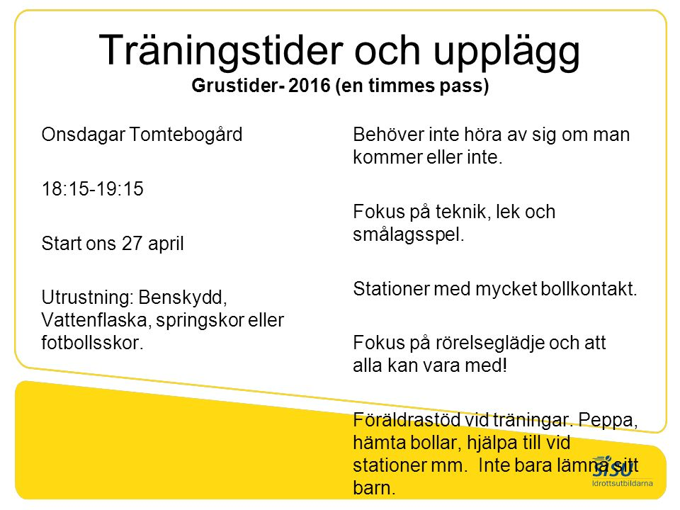 Träningstider och upplägg Grustider- 2016 (en timmes pass) Onsdagar Tomtebogård 18:15-19:15 Start ons 27 april Utrustning: Benskydd, Vattenflaska, springskor eller fotbollsskor.