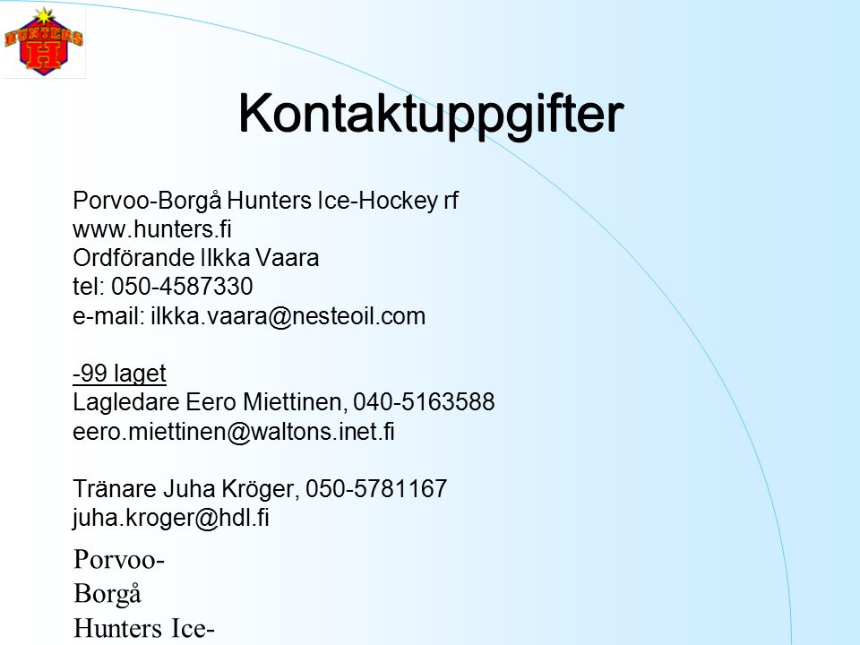 Porvoo- Borgå Hunters Ice- Hockey ry Kontaktuppgifter Porvoo-Borgå Hunters Ice-Hockey rf www.hunters.fi Ordförande Ilkka Vaara tel: 050-4587330 e-mail