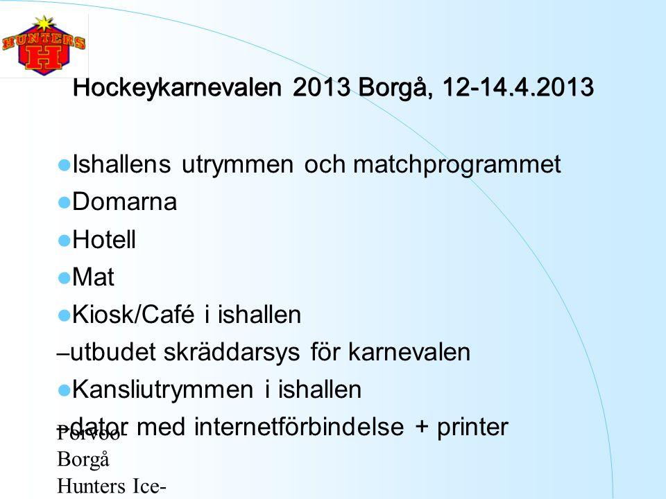 Porvoo- Borgå Hunters Ice- Hockey ry Hockeykarnevalen 2013 Borgå, 12-14.4.2013 Ishallens utrymmen och matchprogrammet Domarna Hotell Mat Kiosk/Café i ishallen – utbudet skräddarsys för karnevalen Kansliutrymmen i ishallen – dator med internetförbindelse + printer